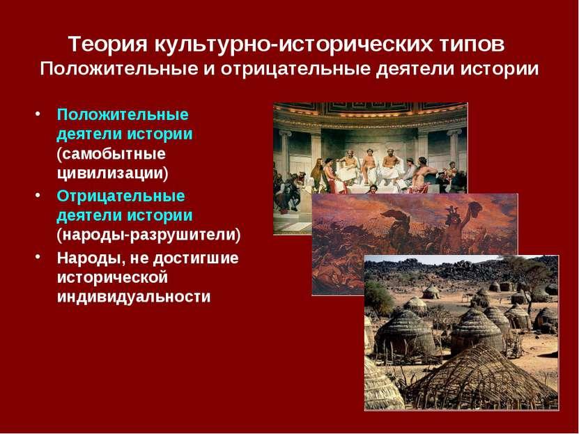 Теория культурно-исторических типов Положительные и отрицательные деятели ист...