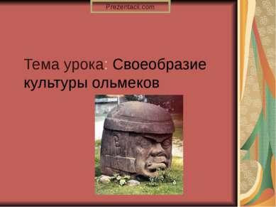 Тема урока: Своеобразие культуры ольмеков