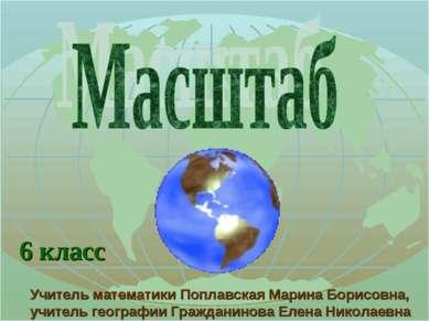 6 класс Учитель математики Поплавская Марина Борисовна, учитель географии Гра...