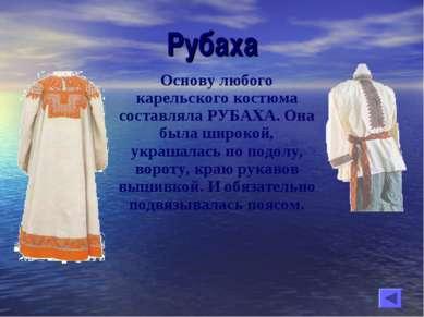 Рубаха Основу любого карельского костюма составляла РУБАХА. Она была широкой,...
