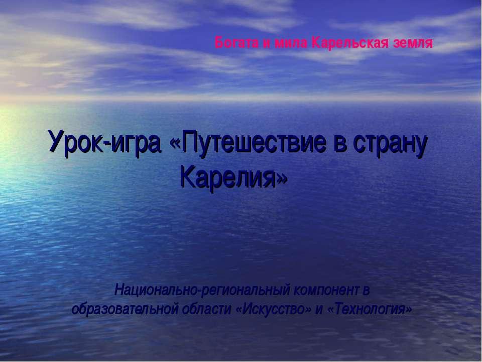 Урок-игра «Путешествие в страну Карелия» Национально-региональный компонент в...