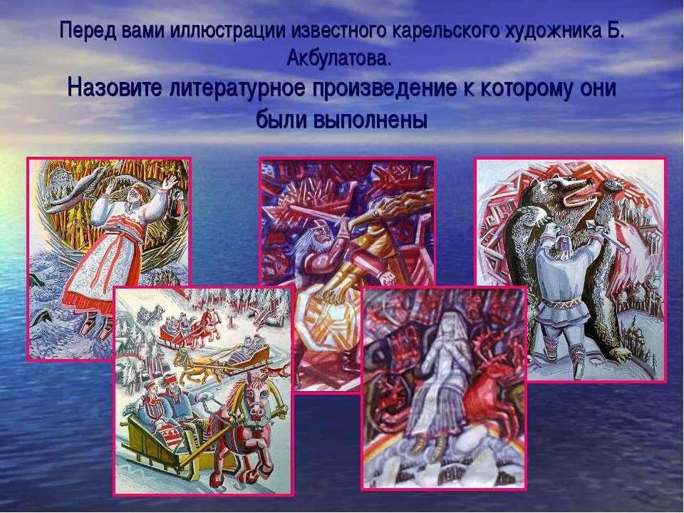 Перед вами иллюстрации известного карельского художника Б. Акбулатова. Назови...