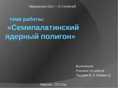 тема работы: «Семипалатинский ядерный полигон» Выполнили: Ученики 10 класса П...