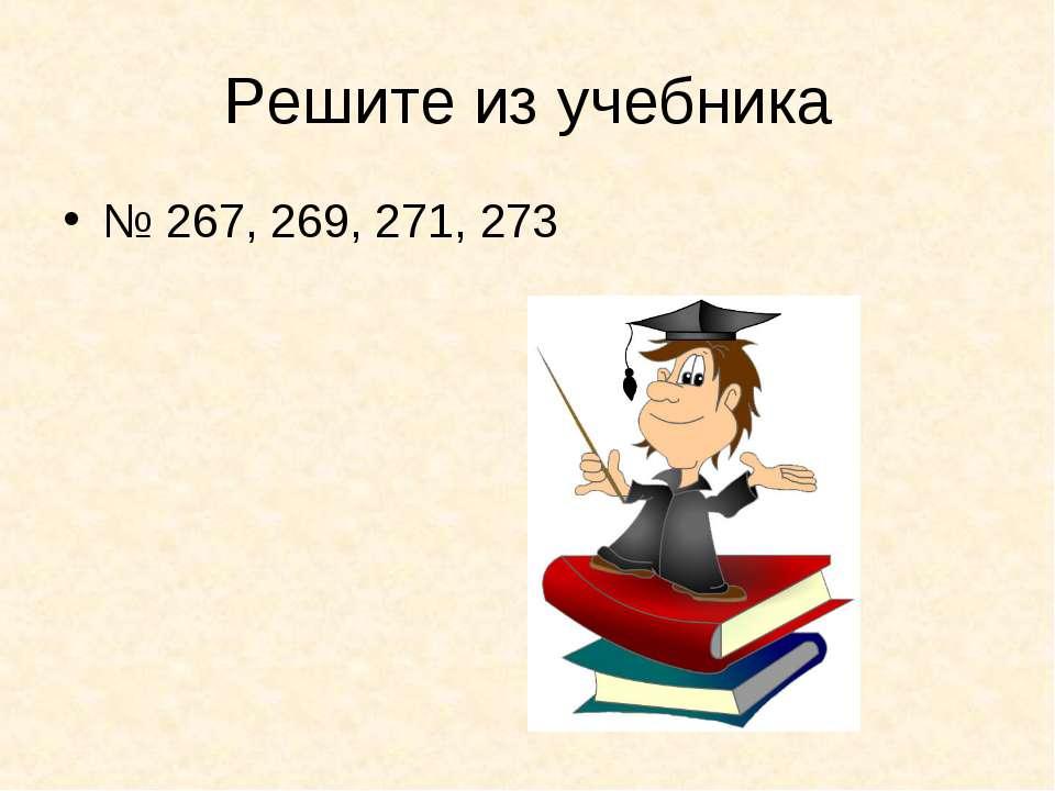Решите из учебника № 267, 269, 271, 273