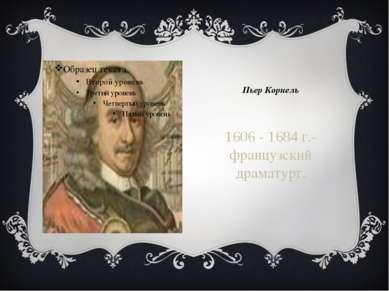 Пьер Корнель 1606 - 1684 г.- французский драматург.