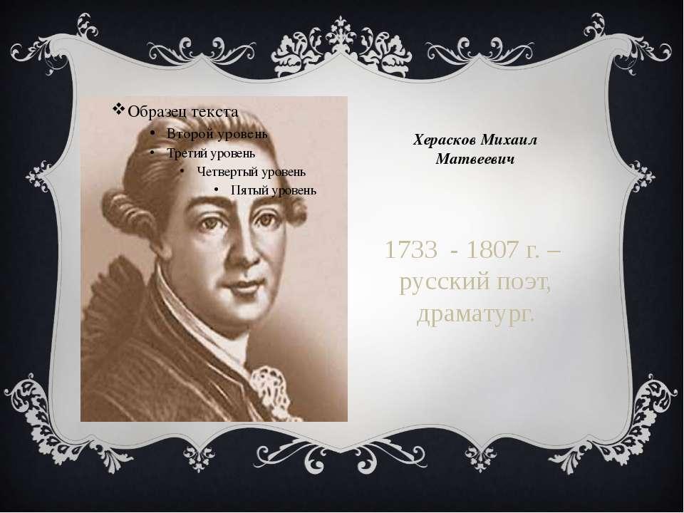 Херасков Михаил Матвеевич 1733 - 1807 г. – русский поэт, драматург.
