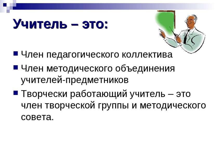 Учитель – это: Член педагогического коллектива Член методического объединения...