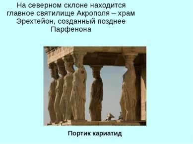 На северном склоне находится главное святилище Акрополя – храм Эрехтейон, соз...