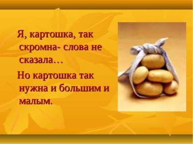 Я, картошка, так скромна- слова не сказала… Но картошка так нужна и большим и...