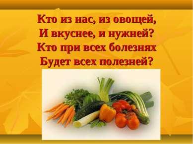 Кто из нас, из овощей, И вкуснее, и нужней? Кто при всех болезнях Будет всех ...