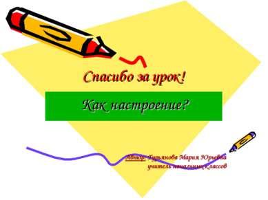 Спасибо за урок! Как настроение? Автор: Гурьянова Мария Юрьевна учитель начал...