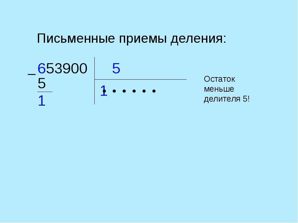 Письменные приемы деления: 5 653900 1 ● ● ● ● ● 5 1 Остаток меньше делителя 5! ●