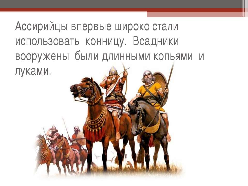 Ассирийцы впервые широко стали использовать конницу. Всадники вооружены были ...
