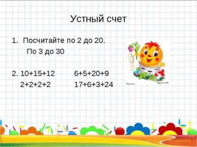 Устный счет Посчитайте по 2 до 20. По 3 до 30 2. 10+15+12 6+5+20+9 2+2+2+2 17...