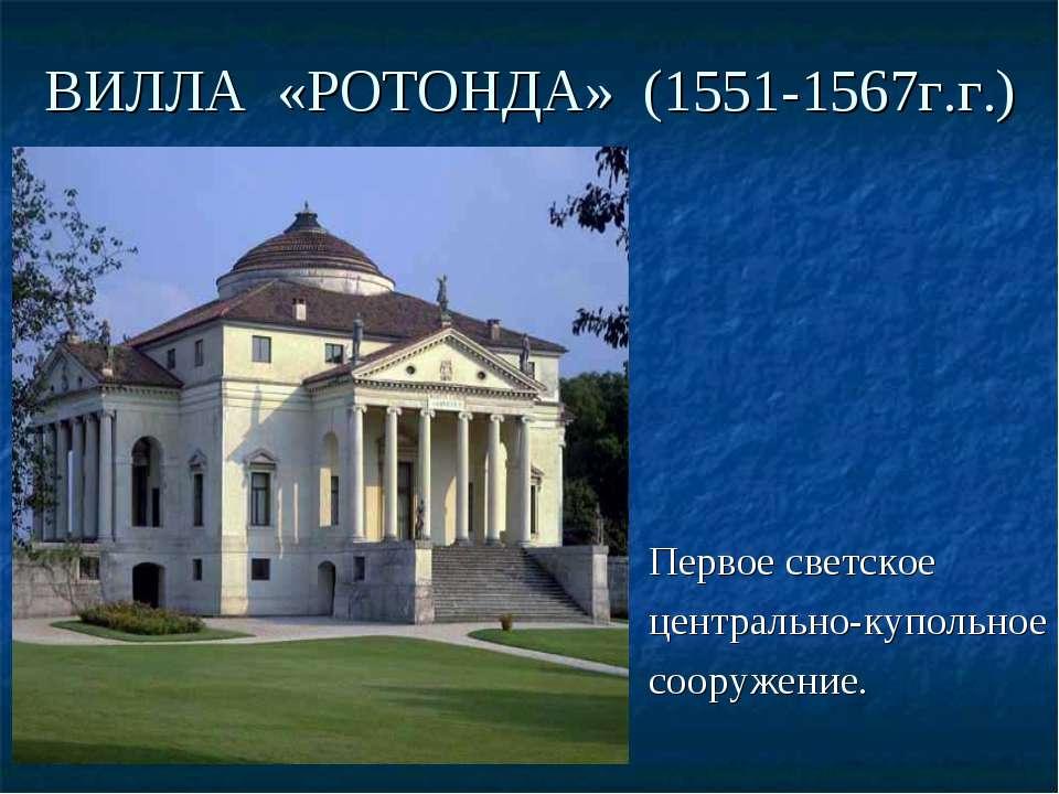 ВИЛЛА «РОТОНДА» (1551-1567г.г.) Первое светское центрально-купольное сооружение.