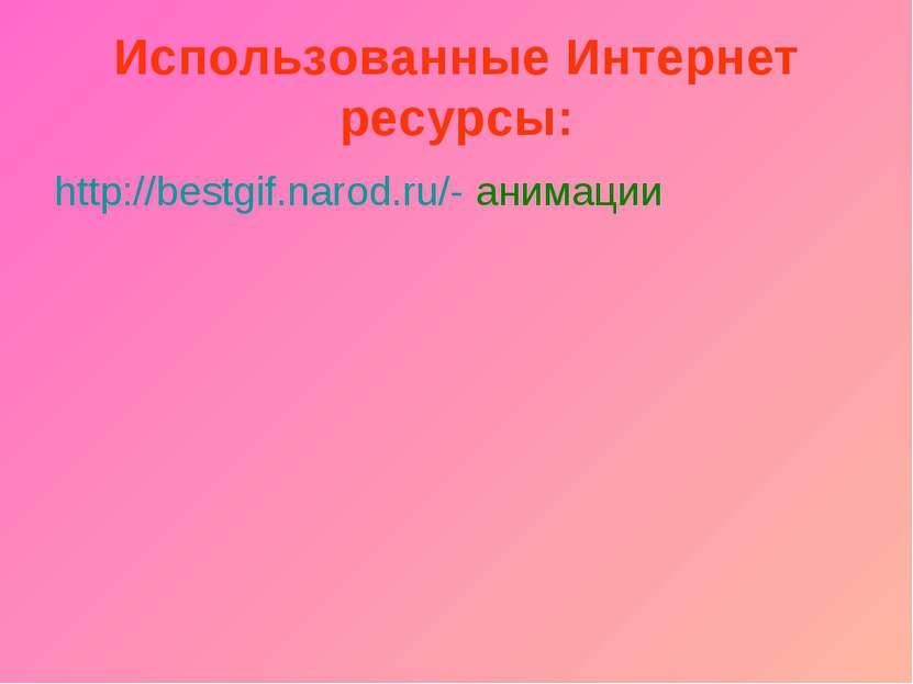 Использованные Интернет ресурсы: http://bestgif.narod.ru/- анимации