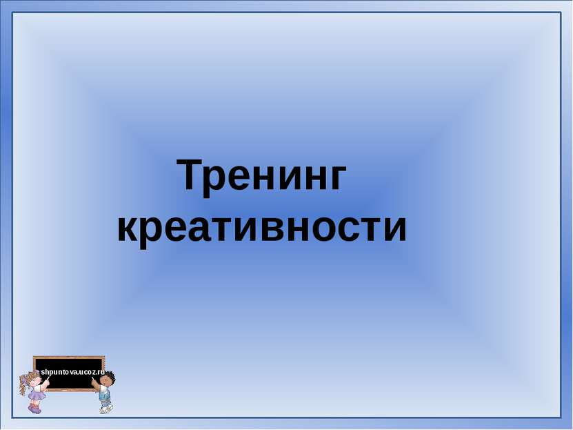 Тренинг креативности shpuntova.ucoz.ru