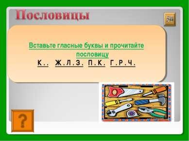 КУЙ ЖЕЛЕЗО, ПОКА ГОРЯЧО Вставьте гласные буквы и прочитайте пословицу К . . Ж...