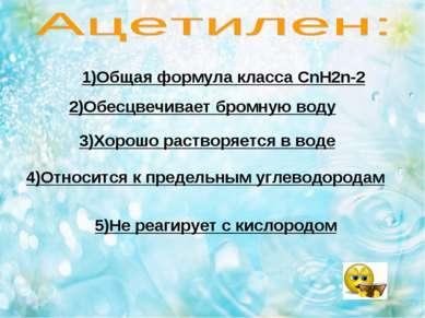 1)Общая формула класса CnH2n-2 2)Обесцвечивает бромную воду 3)Хорошо растворя...
