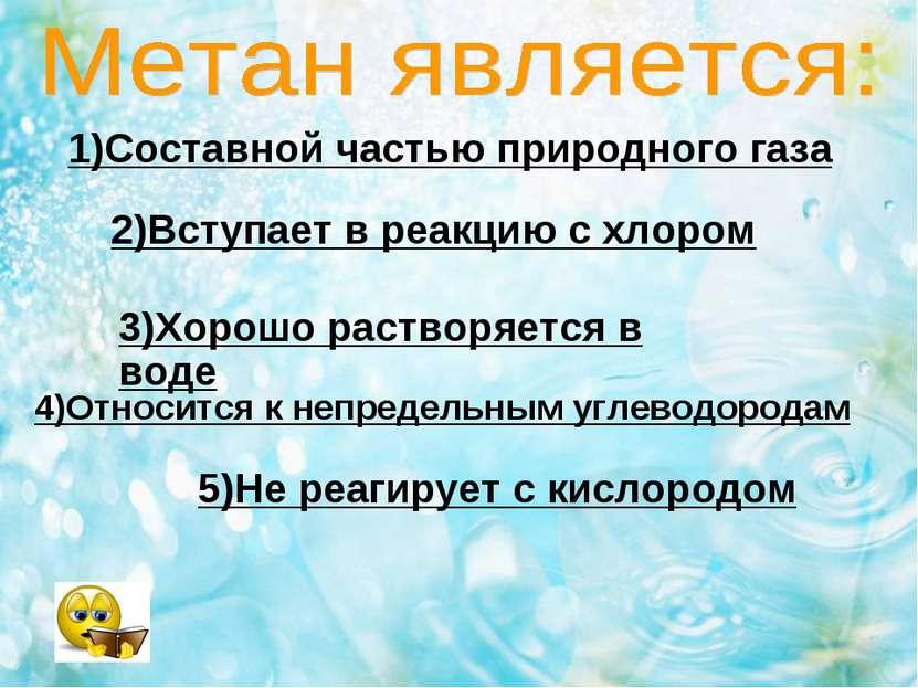 1)Составной частью природного газа 2)Вступает в реакцию с хлором 3)Хорошо рас...