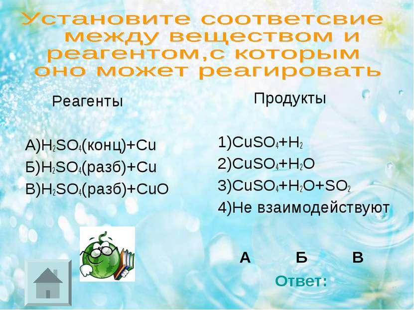 Реагенты А)H2SO4(конц)+Cu Б)H2SO4(разб)+Cu В)H2SO4(разб)+CuO Продукты 1)CuSO4...