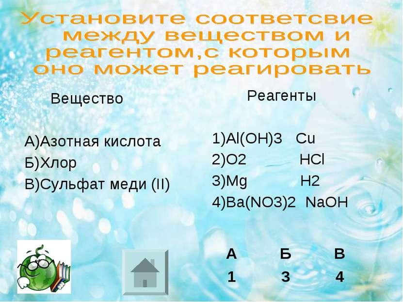 Вещество А)Азотная кислота Б)Хлор В)Сульфат меди (II) Реагенты 1)Al(OH)3 Cu 2...