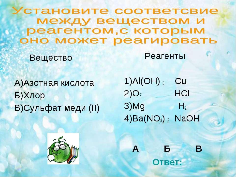 Вещество А)Азотная кислота Б)Хлор В)Сульфат меди (II) Реагенты 1)Al(OH) 3 Cu ...