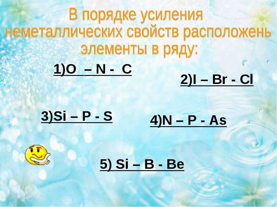 1)O – N - C 2)I – Br - Cl 3)Si – P - S 4)N – P - As 5) Si – B - Be