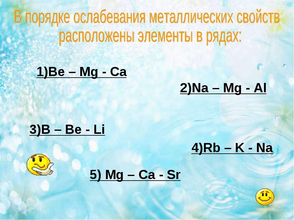 1)Be – Mg - Ca 2)Na – Mg - Al 3)B – Be - Li 4)Rb – K - Na 5) Mg – Ca - Sr