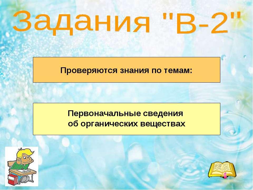 Проверяются знания по темам: Первоначальные сведения об органических веществах