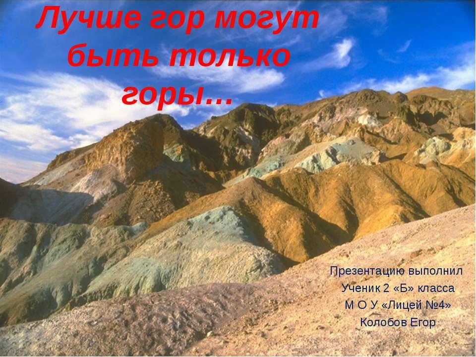 Лучше гор могут быть только горы… Презентацию выполнил Ученик 2 «Б» класса М ...