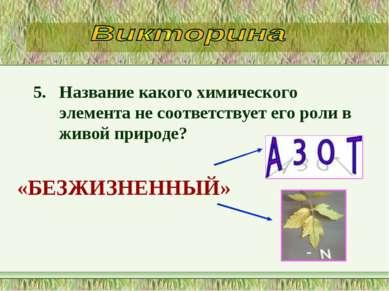 5. Название какого химического элемента не соответствует его роли в живой при...