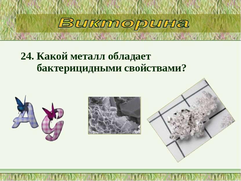 24. Какой металл обладает бактерицидными свойствами?