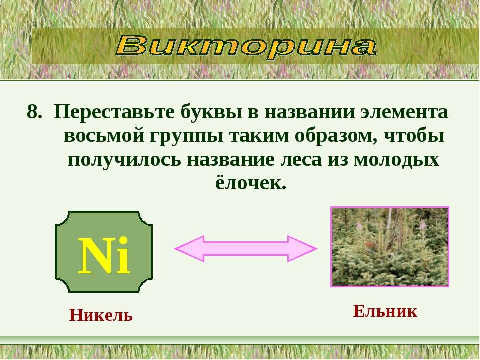 8. Переставьте буквы в названии элемента восьмой группы таким образом, чтобы ...
