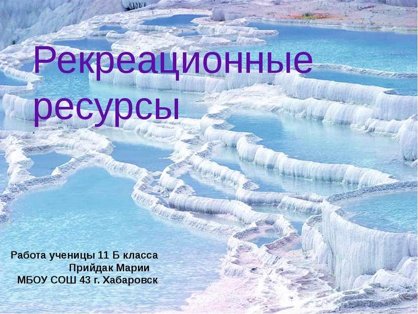 Рекреационные ресурсы Работа ученицы 11 Б класса Прийдак Марии МБОУ СОШ 43 г....