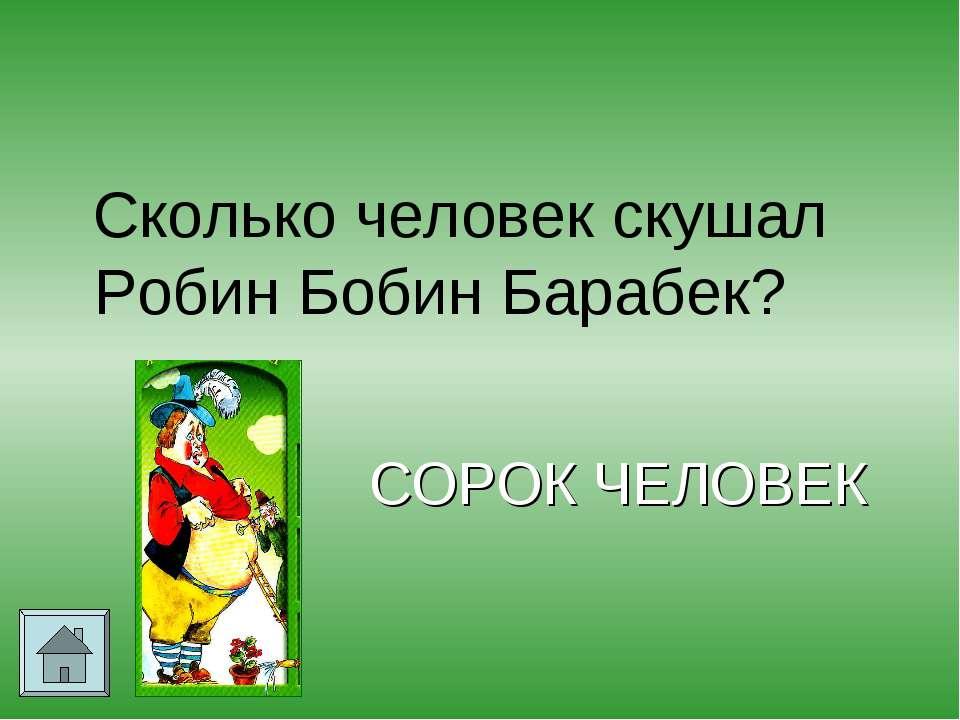 Сколько человек скушал Робин Бобин Барабек? СОРОК ЧЕЛОВЕК