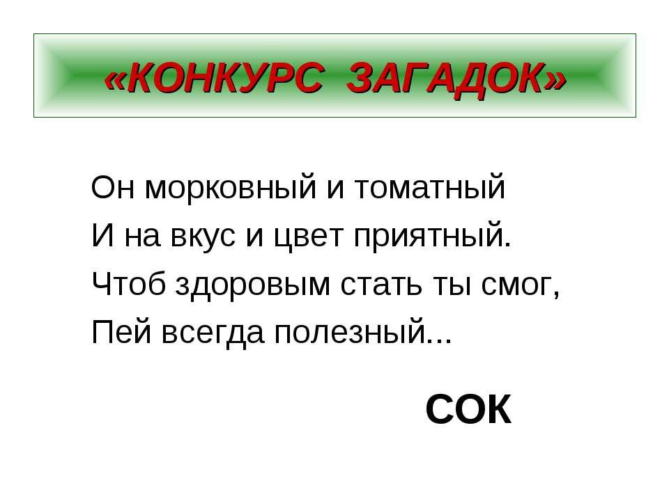 «КОНКУРС ЗАГАДОК» Он морковный и томатный И на вкус и цвет приятный. Чтоб здо...