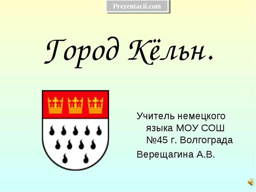 Город Кёльн. Учитель немецкого языка МОУ СОШ №45 г. Волгограда Верещагина А.В...