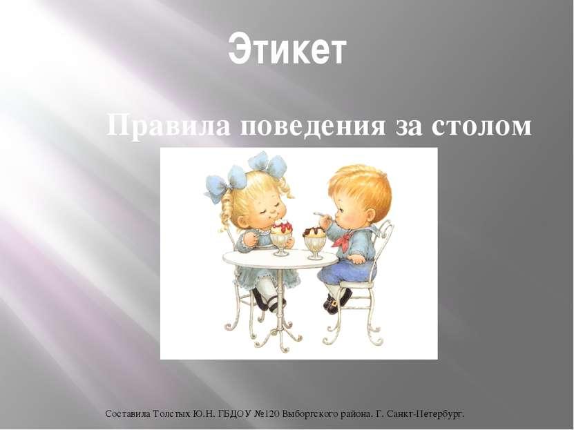 Этикет Правила поведения за столом Составила Толстых Ю.Н. ГБДОУ №120 Выборгск...