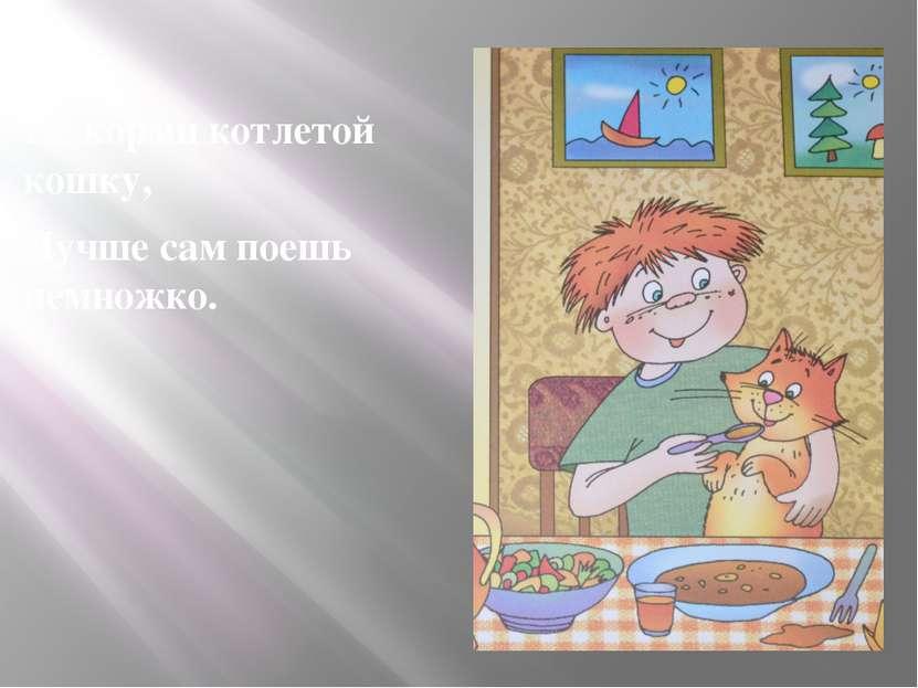 Не корми котлетой кошку, Лучше сам поешь немножко.