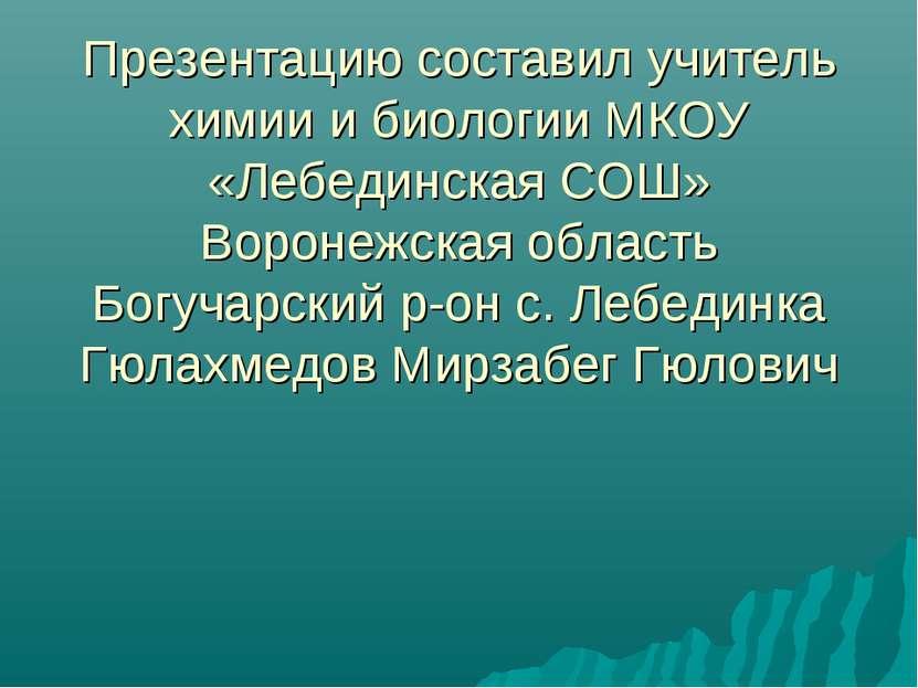 Презентацию составил учитель химии и биологии МКОУ «Лебединская СОШ» Воронежс...