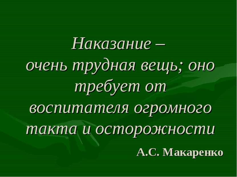 Наказание – очень трудная вещь; оно требует от воспитателя огромного такта и ...