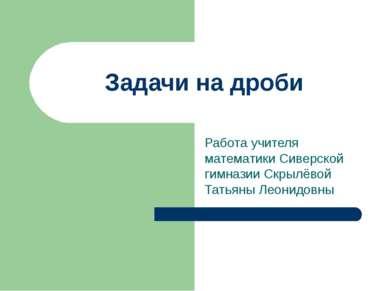 Задачи на дроби Работа учителя математики Сиверской гимназии Скрылёвой Татьян...