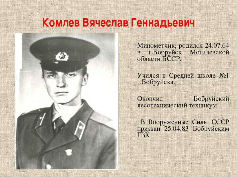 Комлев Вячеслав Геннадьевич Минометчик, родился 24.07.64 в г.Бобруйск Могилев...