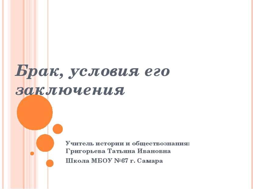 Брак, условия его заключения Учитель истории и обществознания: Григорьева Тат...