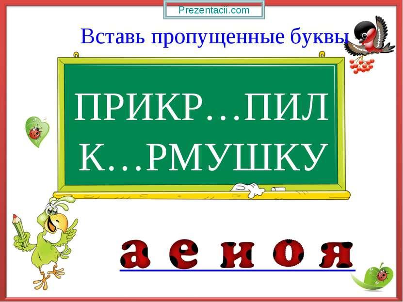 ПРИКР…ПИЛ Вставь пропущенные буквы К…РМУШКУ Prezentacii.com