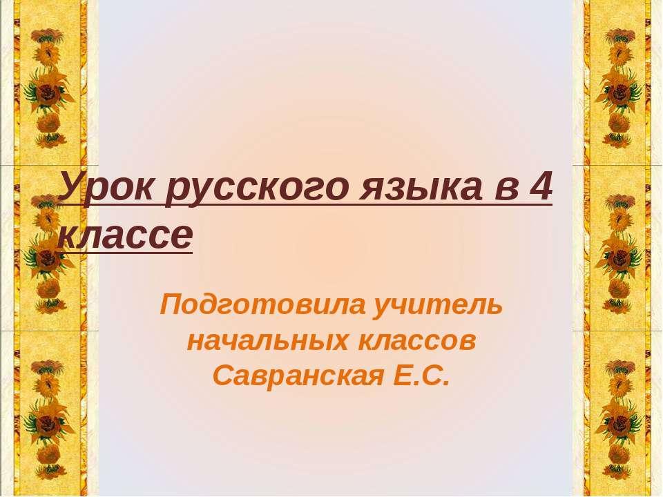 Урок русского языка в 4 классе Подготовила учитель начальных классов Савранск...