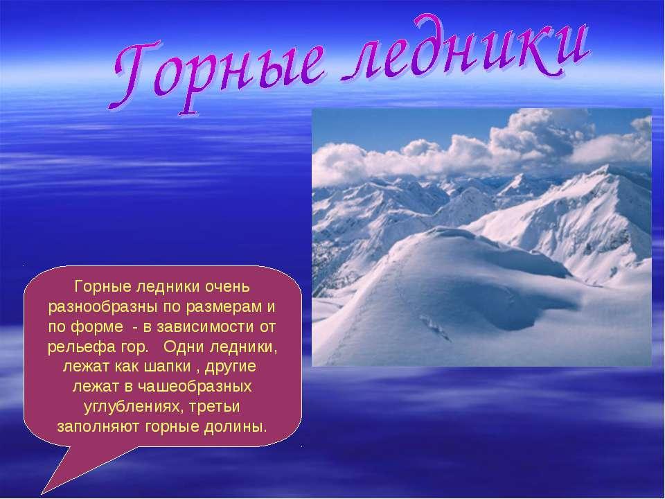 Горные ледники очень разнообразны по размерам и по форме - в зависимости от р...
