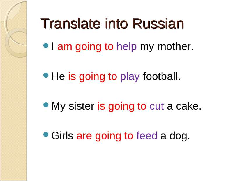 Translate into Russian I am going to help my mother. He is going to play foot...