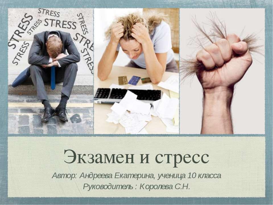 Экзамен и стресс Автор: Андреева Екатерина, ученица 10 класса Руководитель : ...